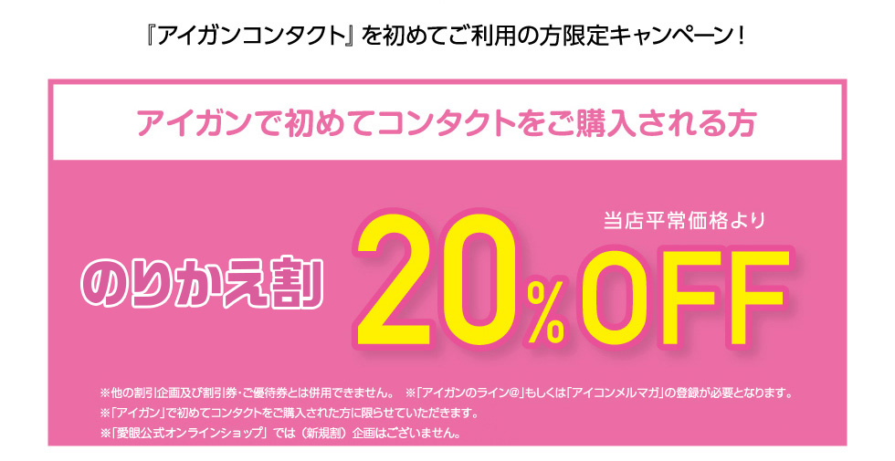 『アイガンコンタクト』を初めてご利用の方限定キャンペーン! のりかえ割 当店平常価格より F